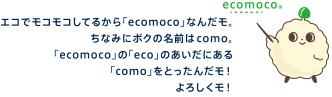 エコでモコモコしてるから「ecomoco」なんだモ